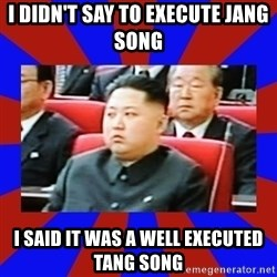 kim jong un - i DIDN'T say to execute Jang song I said it was a well executed tang song