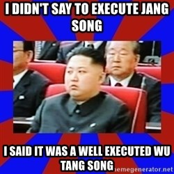 kim jong un - i didn't say to execute jang song i said it was a well executed wu tang song