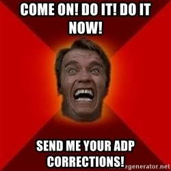 Angry Arnold - COME ON! DO IT! DO IT NOW! SEND ME YOUR ADP CORRECTIONS!