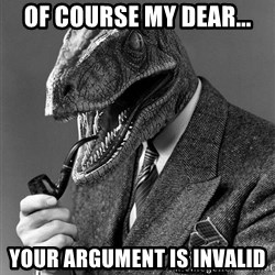 Real_Life_Philosoraptor - of course my dear... your argument is invalid