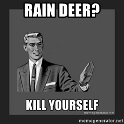 kill yourself guy - rain deer?