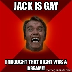 Angry Arnold - Jack is gay I thought that night was a dream!!
