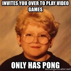 60 year old - Invites you over to play video games only has Pong