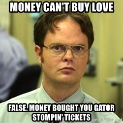 False guy - Money can't buy love false. money bought you gator stompin' tickets