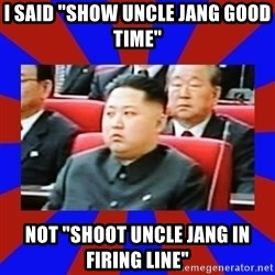 "kim jong un - I said ""show uncle jang good time"" nOT ""shoot uncle jang in firing line"""