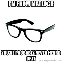 hipster glasses - I'm from matlock you've probably never heard of it