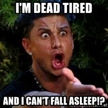 Jersey Shore guy - i'm dead tired and i can't fall asleep!?