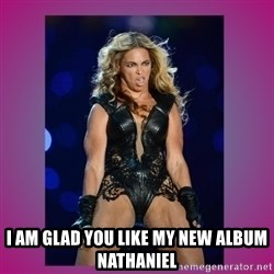 Ugly Beyonce -  i am glad you like my new album Nathaniel
