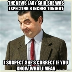 MR bean - the news lady said she was expecting 8 inches tonight i suspect she's correct if you know what i mean