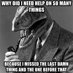 Real_Life_Philosoraptor - why did i need help on so many things  because i missed the last damn thing and the one before that