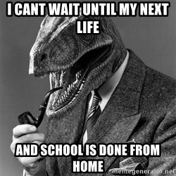 Real_Life_Philosoraptor - i cant wait until my next life  and school is done from home