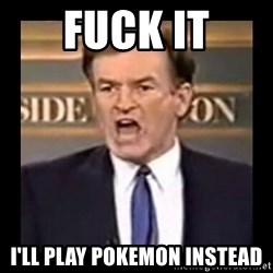 Fuck it meme - FUCK it i'll play pokemon instead