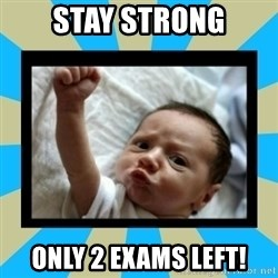 Stay Strong Baby - STAY STRONG ONLY 2 exams left!
