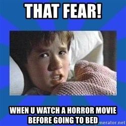 i see dead people - That fear! When u watch a horror movie before going to bed