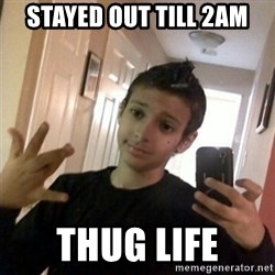 Thug life guy - stayed out till 2am thug life
