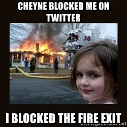burning house girl - CHEYNE BLOCKED ME ON TWITTER I BLOCKED THE FIRE EXIT
