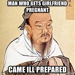 Confucius Say - Man who gets girlfriend pregnant Came ill prepared
