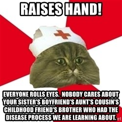 Nursing Student Cat - RAISES HAND! EVERYONE ROLLS EYES.  NOBODY CARES ABOUT YOUR SISTER's BOYFRIEND'S AUNT's COUSIN'S CHILDHOOD FRIEND'S BROTHER WHO HAD THE DISEASE PROCESS WE ARE LEARNING ABOUT.