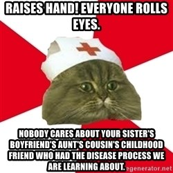 Nursing Student Cat - RAISES HAND! EVERYONE ROLLS EYES. NOBODY CARES ABOUT YOUR SISTER'S BOYFRIEND's aunt's cousin's childhood friend who had the disease process we are learning about.