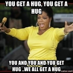 Overly-Excited Oprah!!!  - you get a hug, you get a hug you and you and you get hug ..We all get a hug