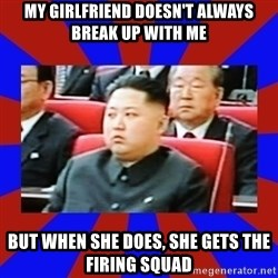 kim jong un - my girlfriend doesn't always break up with me but when she does, she gets the firing squad