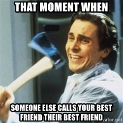 Christian Bale axe - That moment when Someone else calls your best friend their best friend