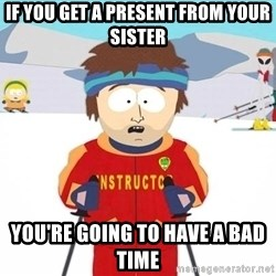 You're gonna have a bad time - If you get a present from your Sister YOu're going to have a bad time