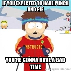 You're gonna have a bad time - if you expected to have punch and pie you're gonna have a bad time