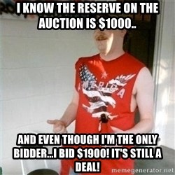 Redneck Randal - I know the reserve on the auction is $1000.. and even though I'm the only bidder...I bid $1900! it's still a deal!