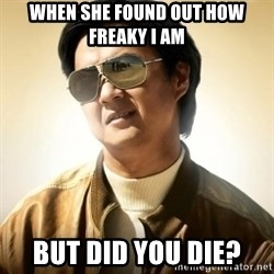 Mr. Chow2 - when she found out how freaky I am but did you die?