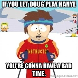 You're gonna have a bad time - If you let doug play kanye You're gonna have a baD time.