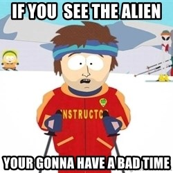 You're gonna have a bad time - if you  see the alien  your gonna have a bad time