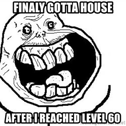 Happy Forever Alone - finaly GOTTA house after i reached level 60