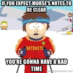 You're gonna have a bad time - If you expect Morse's notes to be clear you're gonna have a bad time