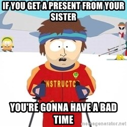 You're gonna have a bad time - If you get a present from your sister You're gonna have a bad time