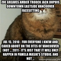 ZOE GREAVES DTES VANCOUVER - ZOE GREAVES AMBER TROOCK jack dupuis downtown eastside vancouver facesitting Jul 15, 2010 - For everyone I knew and cared about on the DTES of Vancouver: (not ... 2011 - It's just that it will only happen in Pamela Masik's studio, and not ...