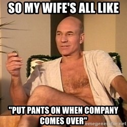"Sexual Picard - So my wife's all Like ""Put pants on when company comes over"""
