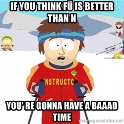 You're gonna have a bad time - if you think fü is better than n you' re gonna have a baaad time