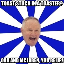 Crafty Randy - toast stuck in a toaster? orr and mclaren, you're up!
