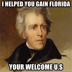 Andrew Jackson Memes - I HELPED YOU GAIN FLORIDA YOUR WELCOME U.S