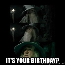 Confused Gandalf -  IT's your birthday?