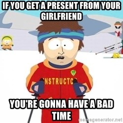 You're gonna have a bad time - If you get a present from your girlfriend you're gonna have a bad time