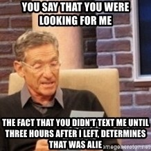 Maury's Lie Detector Test!! - You say that you were looking for me THe fact that you didn't text me until three hours after I left, determines that was alie