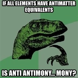 Philosoraptor - If all elements have antimatter equivalents Is anti antimony... mony?