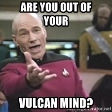 Picard Wtf - Are you out of           your  vulcan mind?