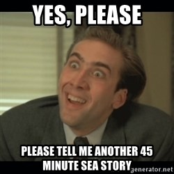 Nick Cage - yes, please please tell me another 45 minute sea story
