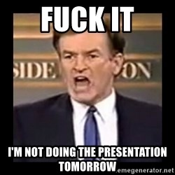 Fuck it meme - Fuck it i'm not doing the presentation tomorrow