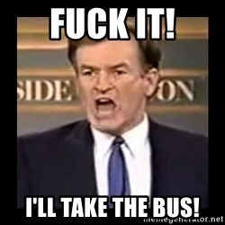 Fuck it meme - Fuck it! I'll take the bus!