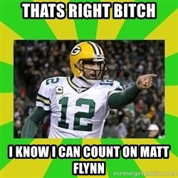 Aaron Rodgers - thats right bitch i know i can count on matt flynn