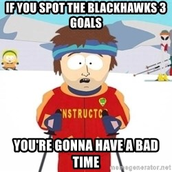 You're gonna have a bad time - If you spot the blackHawks 3 goals you're gonna have a bad time